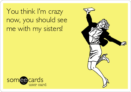 you-think-im-crazy-now-you-should-see-me-with-my-sisters--263f6